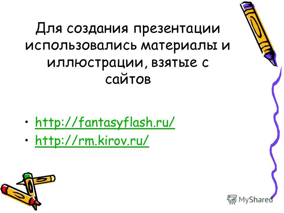 Для создания презентации использовались материалы и иллюстрации, взятые с сайтов http://fantasyflash.ru/ http://rm.kirov.ru/