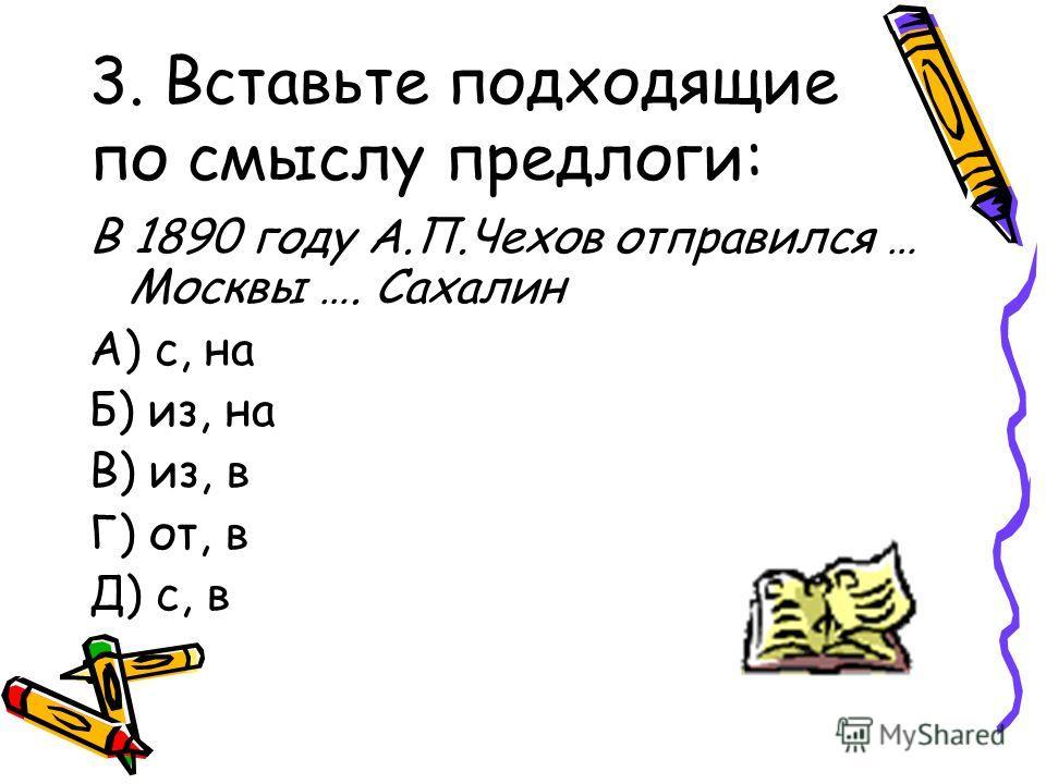 3. Вставьте подходящие по смыслу предлоги: В 1890 году А.П.Чехов отправился … Москвы …. Сахалин А) с, на Б) из, на В) из, в Г) от, в Д) с, в