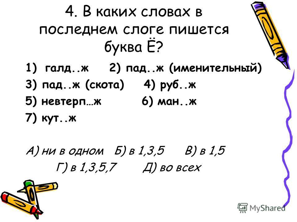 4. В каких словах в последнем слоге пишется буква Ё? 1)галд..ж 2) пад..ж (именительный) 3) пад..ж (скота) 4) руб..ж 5) невтерп…ж 6) ман..ж 7) кут..ж А) ни в одном Б) в 1,3,5 В) в 1,5 Г) в 1,3,5,7 Д) во всех