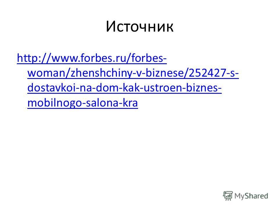 Источник http://www.forbes.ru/forbes- woman/zhenshchiny-v-biznese/252427-s- dostavkoi-na-dom-kak-ustroen-biznes- mobilnogo-salona-kra