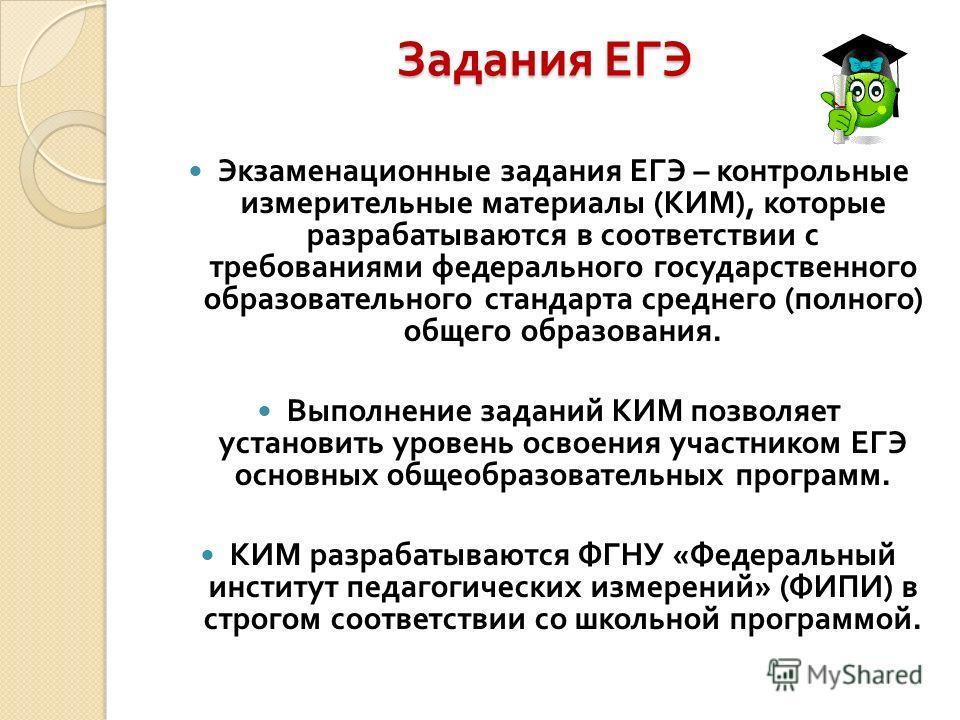 Задания ЕГЭ Экзаменационные задания ЕГЭ – контрольные измерительные материалы ( КИМ ), которые разрабатываются в соответствии с требованиями федерального государственного образовательного стандарта среднего ( полного ) общего образования. Выполнение
