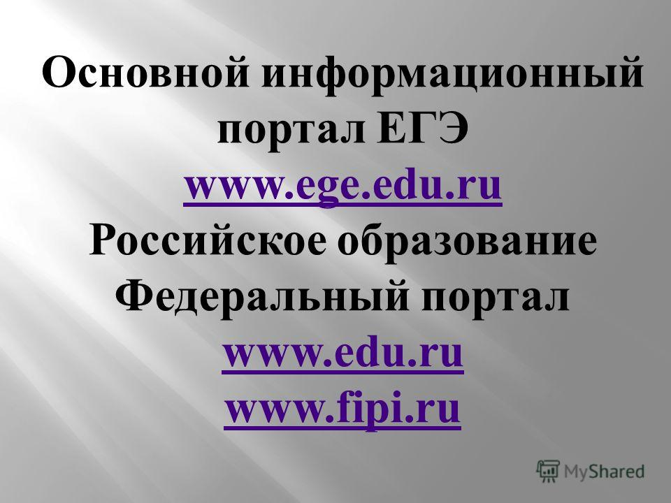 Основной информационный портал ЕГЭ www.ege.edu.ru Российское образование Федеральный портал www.edu.ru www.fipi.ru