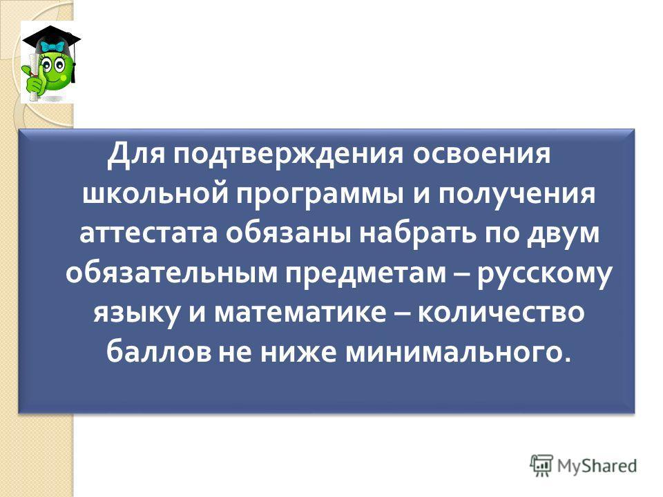 Для подтверждения освоения школьной программы и получения аттестата обязаны набрать по двум обязательным предметам – русскому языку и математике – количество баллов не ниже минимального.
