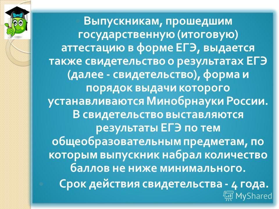 Выпускникам, прошедшим государственную ( итоговую ) аттестацию в форме ЕГЭ, выдается также свидетельство о результатах ЕГЭ ( далее - свидетельство ), форма и порядок выдачи которого устанавливаются Минобрнауки России. В свидетельство выставляются рез