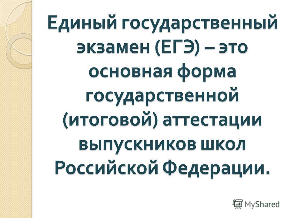 Единый государственный экзамен ( ЕГЭ ) – это основная форма государственной ( итоговой ) аттестации выпускников школ Российской Федерации.