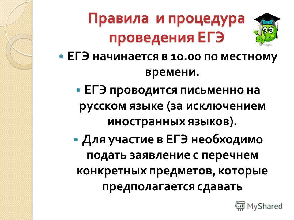 Правила и процедура проведения ЕГЭ Правила и процедура проведения ЕГЭ ЕГЭ начинается в 10.00 по местному времени. ЕГЭ проводится письменно на русском языке ( за исключением иностранных языков ). Для участие в ЕГЭ необходимо подать заявление с перечне