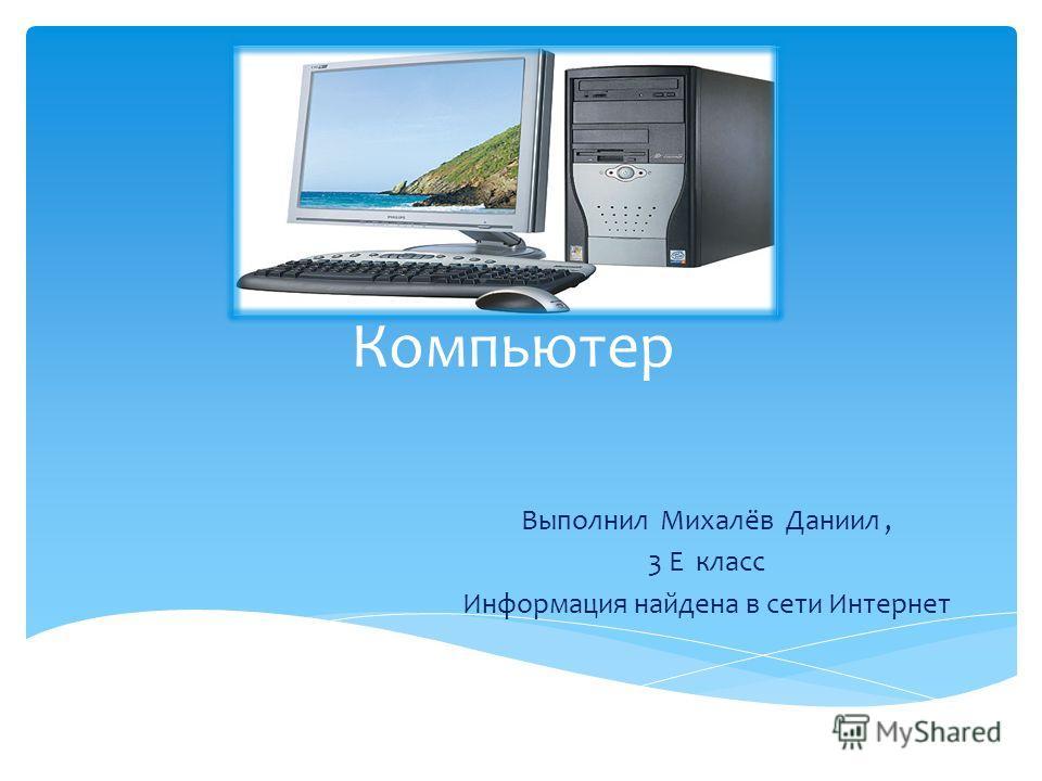 Компьютер Выполнил Михалёв Даниил, 3 Е класс Информация найдена в сети Интернет