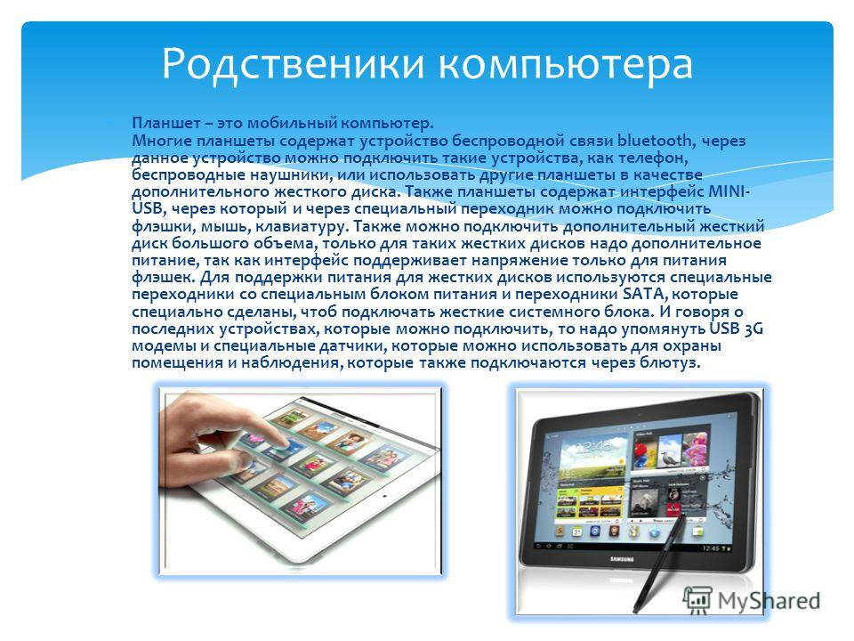 Планшет – это мобильный компьютер. Многие планшеты содержат устройство беспроводной связи bluetooth, через данное устройство можно подключить такие устройства, как телефон, беспроводные наушники, или использовать другие планшеты в качестве дополнител