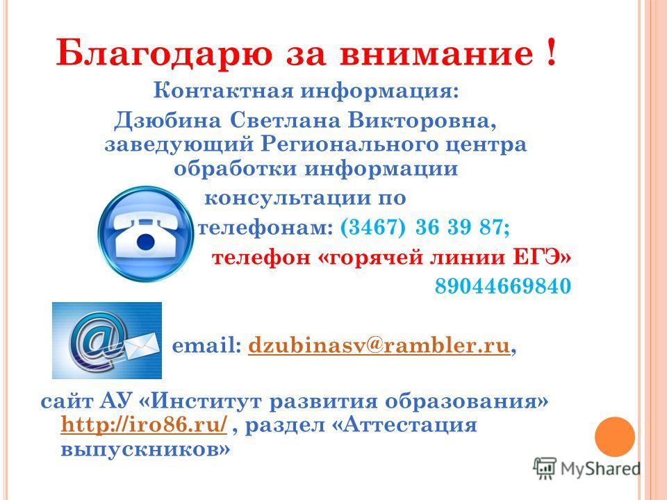 Благодарю за внимание ! Контактная информация: Дзюбина Светлана Викторовна, заведующий Регионального центра обработки информации консультации по телефонам: (3467) 36 39 87; телефон «горячей линии ЕГЭ» 89044669840 email: dzubinasv@rambler.ru,dzubinasv