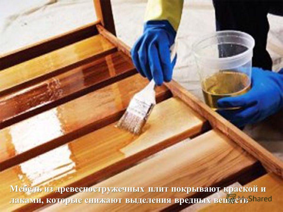 Мебель из древесностружечных плит покрывают краской и лаками, которые снижают выделения вредных веществ