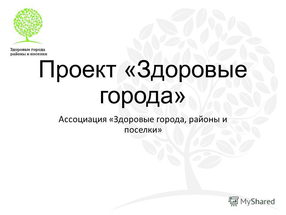 Проект «Здоровые города» Ассоциация «Здоровые города, районы и поселки»
