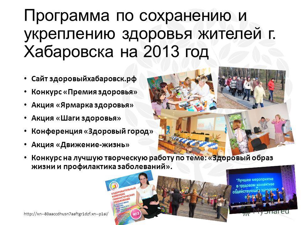 Программа по сохранению и укреплению здоровья жителей г. Хабаровска на 2013 год http://xn--80aaccdhusn7aaftgr1dzf.xn--p1ai/ Сайт здоровыйхабаровск.рф Конкурс «Премия здоровья» Акция «Ярмарка здоровья» Акция «Шаги здоровья» Конференция «Здоровый город