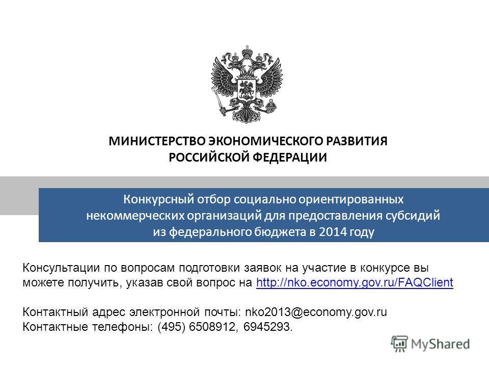 Консультации по вопросам подготовки заявок на участие в конкурсе вы можете получить, указав свой вопрос на http://nko.economy.gov.ru/FAQClienthttp://nko.economy.gov.ru/FAQClient Контактный адрес электронной почты: nko2013@economy.gov.ru Контактные те