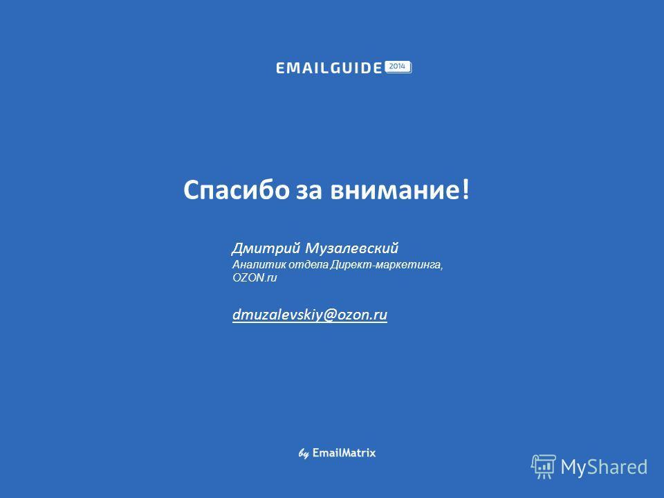 Спасибо за внимание! Дмитрий Музалевский Аналитик отдела Директ-маркетинга, OZON.ru dmuzalevskiy@ozon.ru