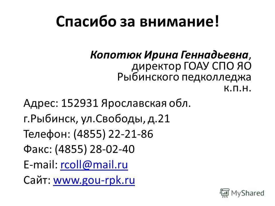 Спасибо за внимание! Копотюк Ирина Геннадьевна, директор ГОАУ СПО ЯО Рыбинского педколледжа к.п.н. Адрес: 152931 Ярославская обл. г.Рыбинск, ул.Свободы, д.21 Телефон: (4855) 22-21-86 Факс: (4855) 28-02-40 E-mail: rcoll@mail.rurcoll@mail.ru Сайт: www.