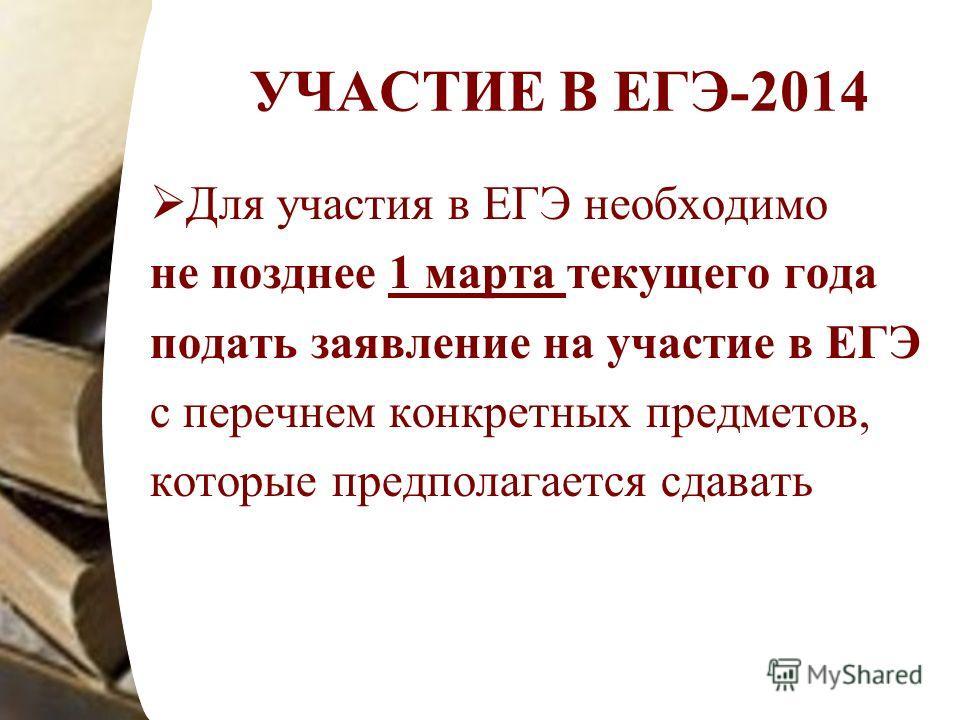 УЧАСТИЕ В ЕГЭ-2014 Для участия в ЕГЭ необходимо не позднее 1 марта текущего года подать заявление на участие в ЕГЭ с перечнем конкретных предметов, которые предполагается сдавать