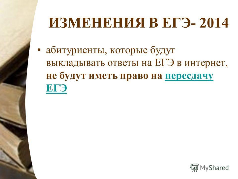 ИЗМЕНЕНИЯ В ЕГЭ- 2014 абитуриенты, которые будут выкладывать ответы на ЕГЭ в интернет, не будут иметь право на пересдачу ЕГЭпересдачу ЕГЭ