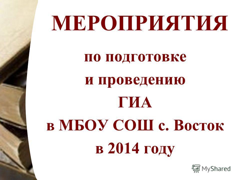 МЕРОПРИЯТИЯ по подготовке и проведению ГИА в МБОУ СОШ с. Восток в 2014 году