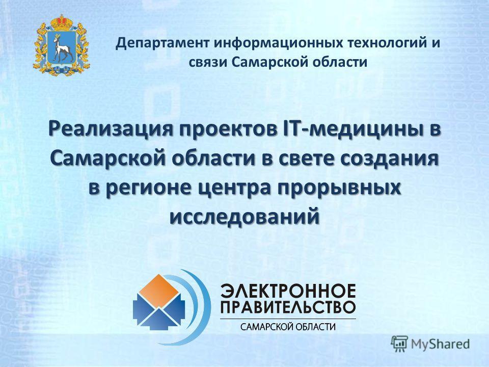 Реализация проектов IT-медицины в Самарской области в свете создания в регионе центра прорывных исследований Департамент информационных технологий и связи Самарской области