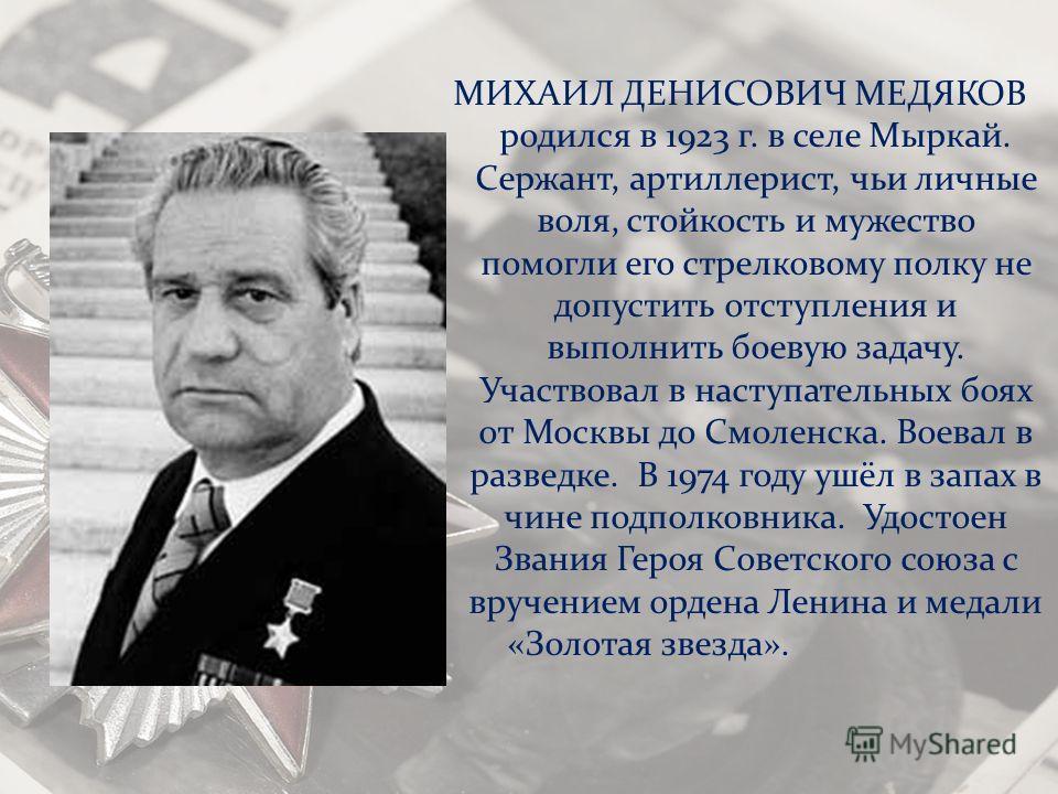 МИХАИЛ ДЕНИСОВИЧ МЕДЯКОВ родился в 1923 г. в селе Мыркай. Сержант, артиллерист, чьи личные воля, стойкость и мужество помогли его стрелковому полку не допустить отступления и выполнить боевую задачу. Участвовал в наступательных боях от Москвы до Смол