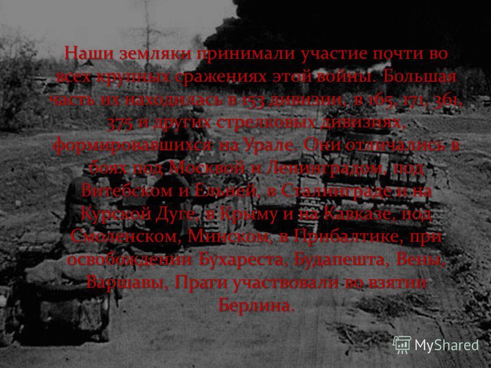 Наши земляки принимали участие почти во всех крупных сражениях этой войны. Большая часть их находилась в 153 дивизии, в 165, 171, 361, 375 и других стрелковых дивизиях, формировавшихся на Урале. Они отличались в боях под Москвой и Ленинградом, под Ви