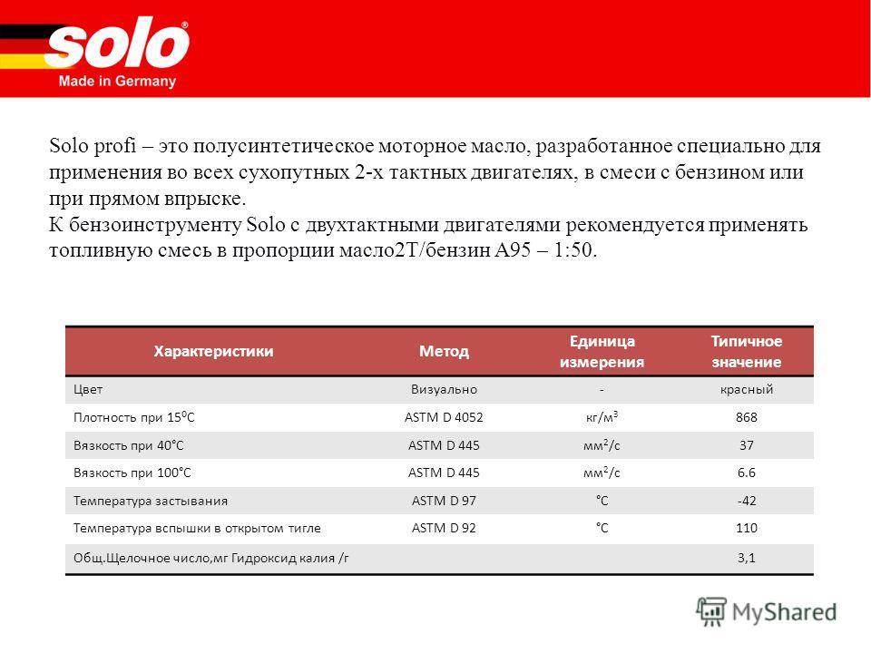 Solo profi – это полусинтетическое моторное масло, разработанное специально для применения во всех сухопутных 2-х тактных двигателях, в смеси с бензином или при прямом впрыске. К бензоинструменту Solo с двухтактными двигателями рекомендуется применят