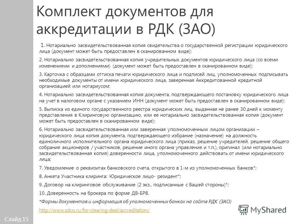 Слайд 15 Комплект документов для аккредитации в РДК (ЗАО) 1. Нотариально засвидетельствованная копия свидетельства о государственной регистрации юридического лица (документ может быть предоставлен в сканированном виде); 2. Нотариально засвидетельство