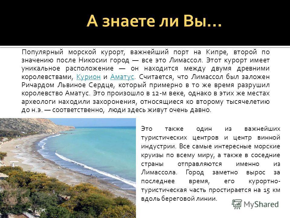 Популярный морской курорт, важнейший порт на Кипре, второй по значению после Никосии город все это Лимассол. Этот курорт имеет уникальное расположение он находится между двумя древними королевствами, Курион и Аматус. Считается, что Лимассол был залож