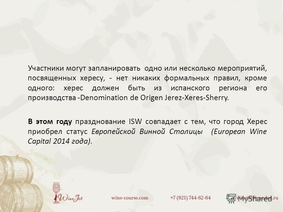 Участники могут запланировать одно или несколько мероприятий, посвященных хересу, - нет никаких формальных правил, кроме одного: херес должен быть из испанского региона его производства -Denomination de Origen Jerez-Xeres-Sherry. В этом году празднов