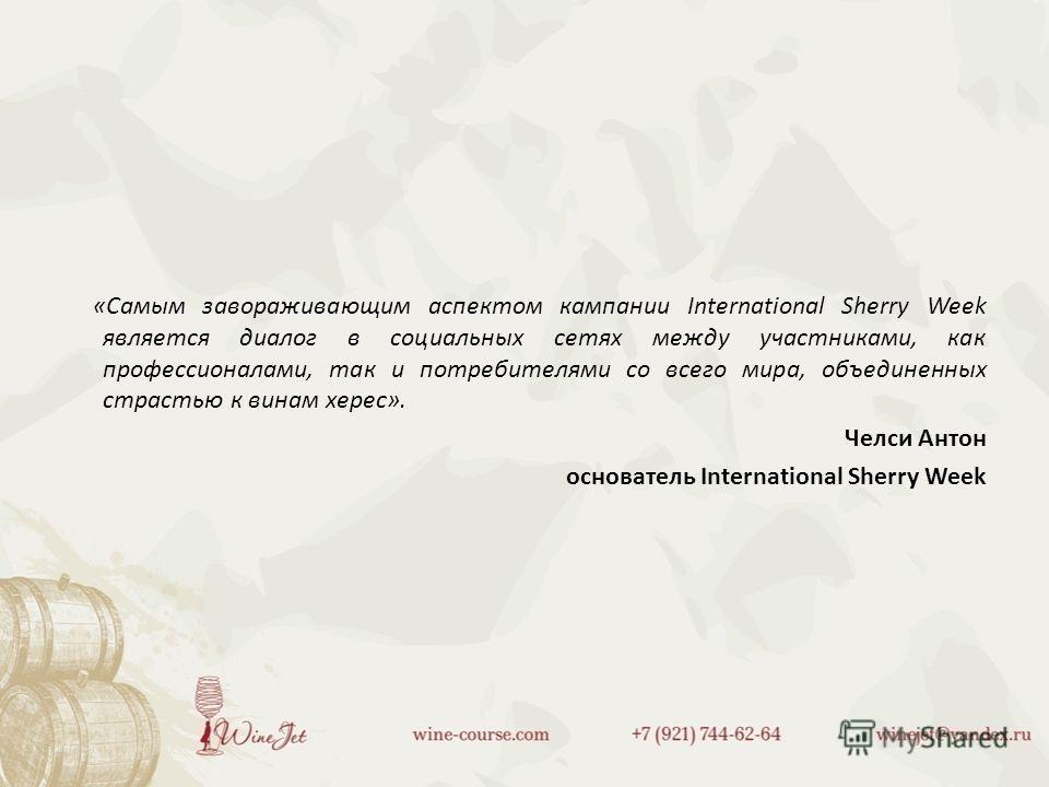 «Самым завораживающим аспектом кампании International Sherry Week является диалог в социальных сетях между участниками, как профессионалами, так и потребителями со всего мира, объединенных страстью к винам херес». Челси Антон основатель International