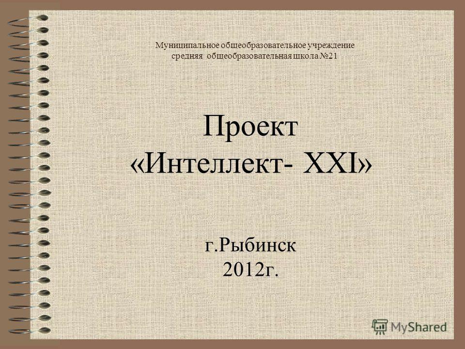 Муниципальное общеобразовательное учреждение средняя общеобразовательная школа 21 Проект «Интеллект- XXI» г.Рыбинск 2012г.