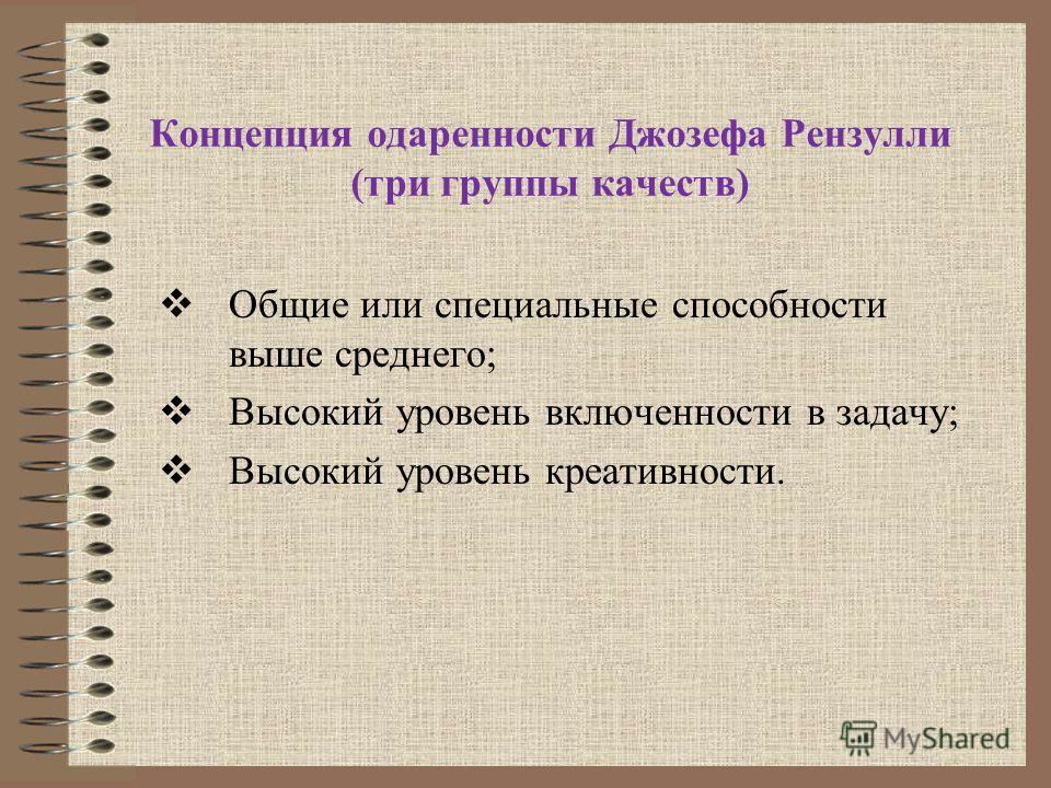 Концепция одаренности Джозефа Рензулли (три группы качеств) Общие или специальные способности выше среднего; Высокий уровень включенности в задачу; Высокий уровень креативности.