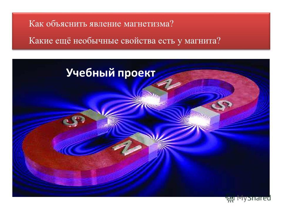 Как объяснить явление магнетизма? Какие ещё необычные свойства есть у магнита? Как объяснить явление магнетизма? Какие ещё необычные свойства есть у магнита? Учебный проект