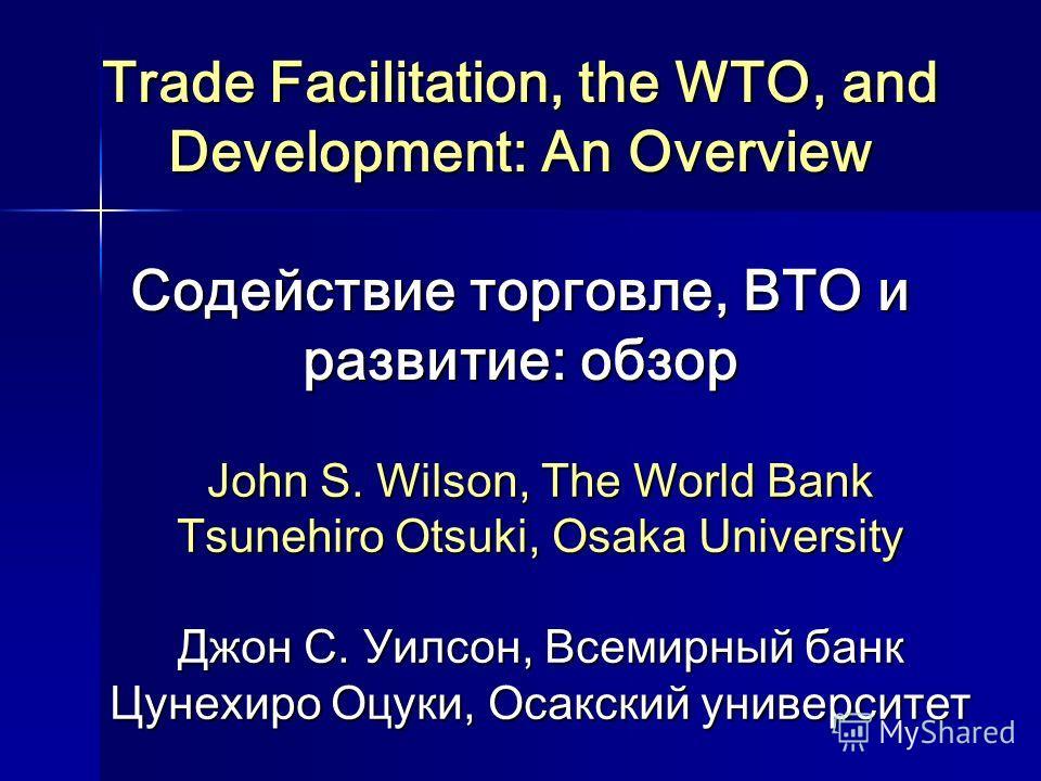 Trade Facilitation, the WTO, and Development: An Overview Содействие торговле, ВТО и развитие: обзор John S. Wilson, The World Bank Tsunehiro Otsuki, Osaka University Джон С. Уилсон, Всемирный банк Цунехиро Оцуки, Осакский университет