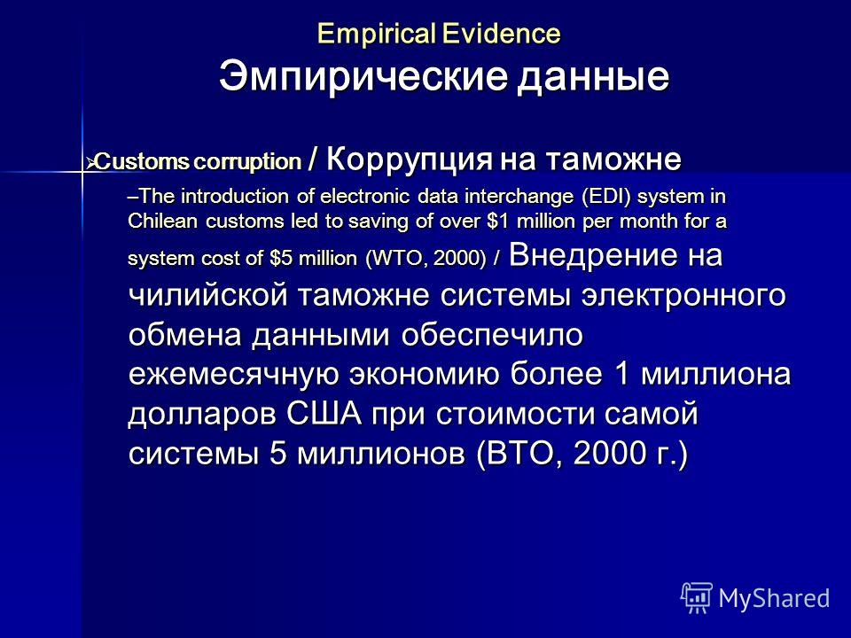 Empirical Evidence Эмпирические данные Customs corruption / Коррупция на таможне Customs corruption / Коррупция на таможне –The introduction of electronic data interchange (EDI) system in Chilean customs led to saving of over $1 million per month for