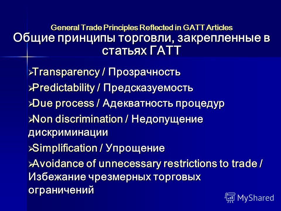 General Trade Principles Reflected in GATT Articles Общие принципы торговли, закрепленные в статьях ГАТТ Transparency / Прозрачность Transparency / Прозрачность Predictability / Предсказуемость Predictability / Предсказуемость Due process / Адекватно