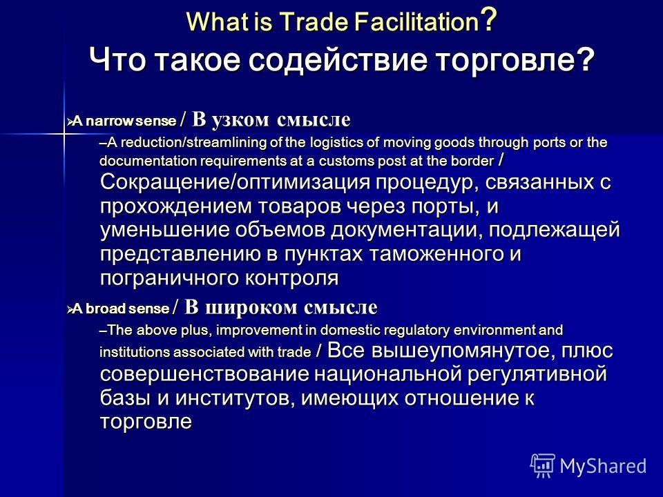 What is Trade Facilitation ? Что такое содействие торговле ? A narrow sense / В узком смысле A narrow sense / В узком смысле –A reduction/streamlining of the logistics of moving goods through ports or the documentation requirements at a customs post