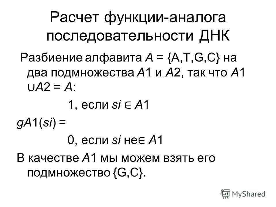Расчет функции-аналога последовательности ДНК Разбиение алфавита A = {A,T,G,C} на два подмножества A1 и A2, так что A1 A2 = A: 1, если si A1 gA1(si) = 0, если si не A1 В качестве A1 мы можем взять его подмножество {G,C}.