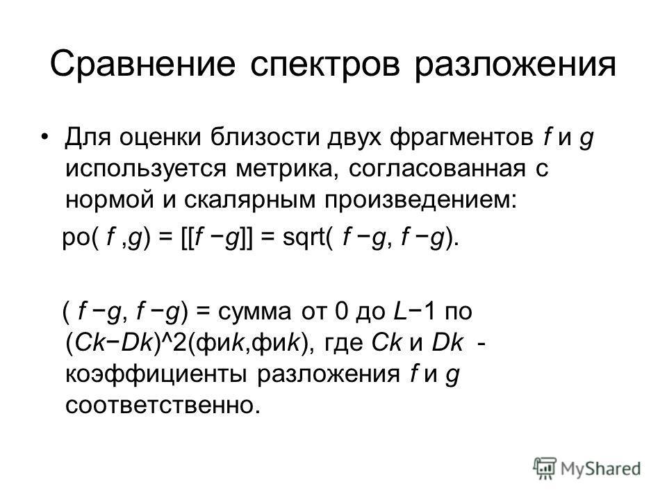 Сравнение спектров разложения Для оценки близости двух фрагментов f и g используется метрика, согласованная с нормой и скалярным произведением: ро( f,g) = [[f g]] = sqrt( f g, f g). ( f g, f g) = сумма от 0 до L1 по (CkDk)^2(фиk,фиk), где Ck и Dk - к