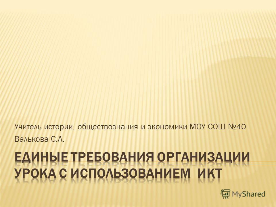 Учитель истории, обществознания и экономики МОУ СОШ 40 Валькова С.Л.