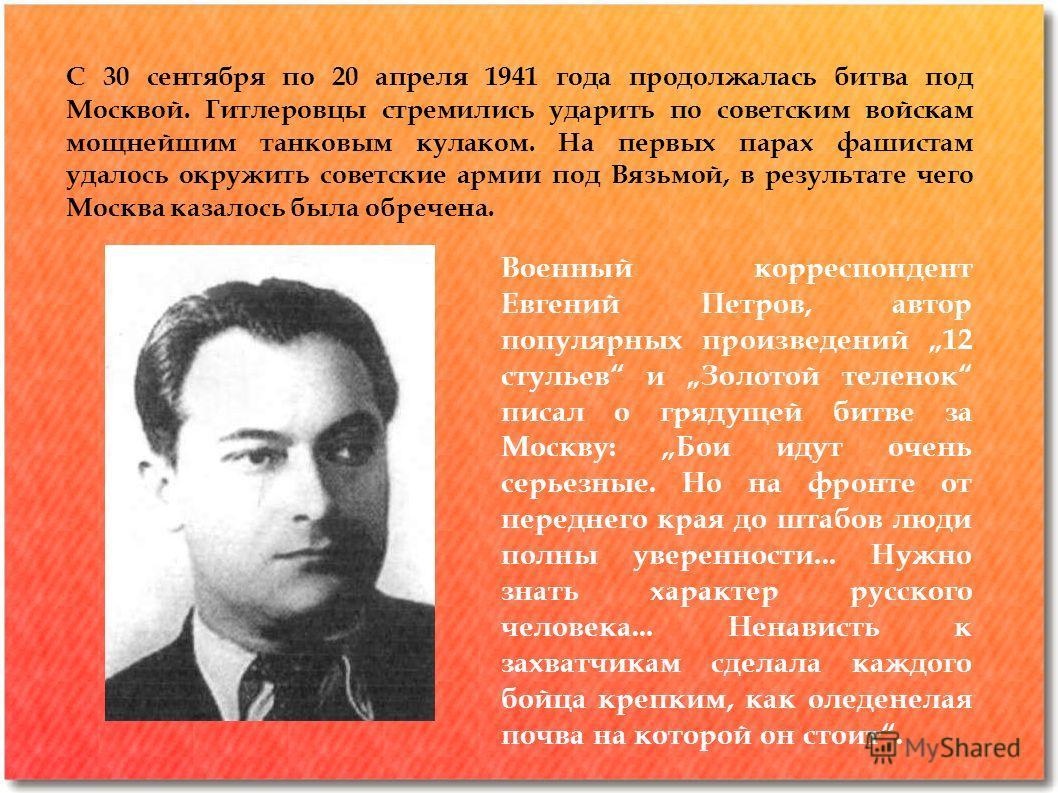 С 30 сентября по 20 апреля 1941 года продолжалась битва под Москвой. Гитлеровцы стремились ударить по советским войскам мощнейшим танковым кулаком. На первых парах фашистам удалось окружить советские армии под Вязьмой, в результате чего Москва казало