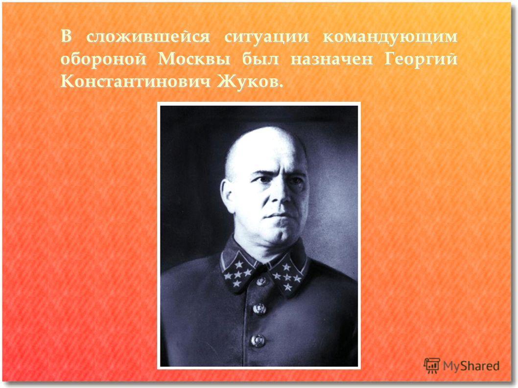 В сложившейся ситуации командующим обороной Москвы был назначен Георгий Константинович Жуков.