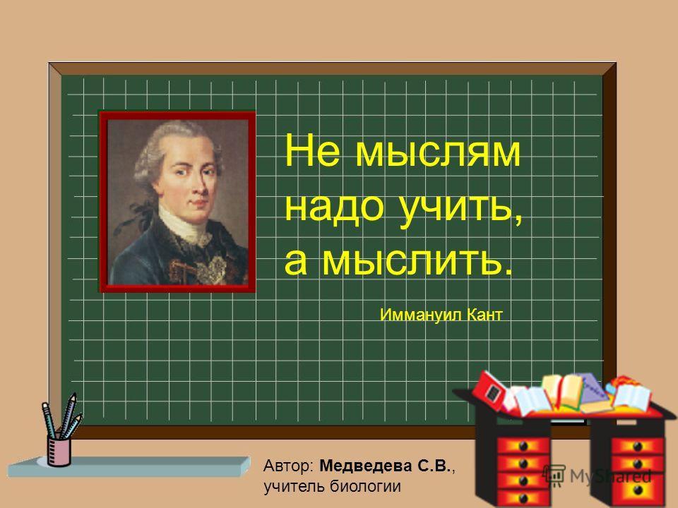 Не мыслям надо учить, а мыслить. Иммануил Кант Автор: Медведева С.В., учитель биологии