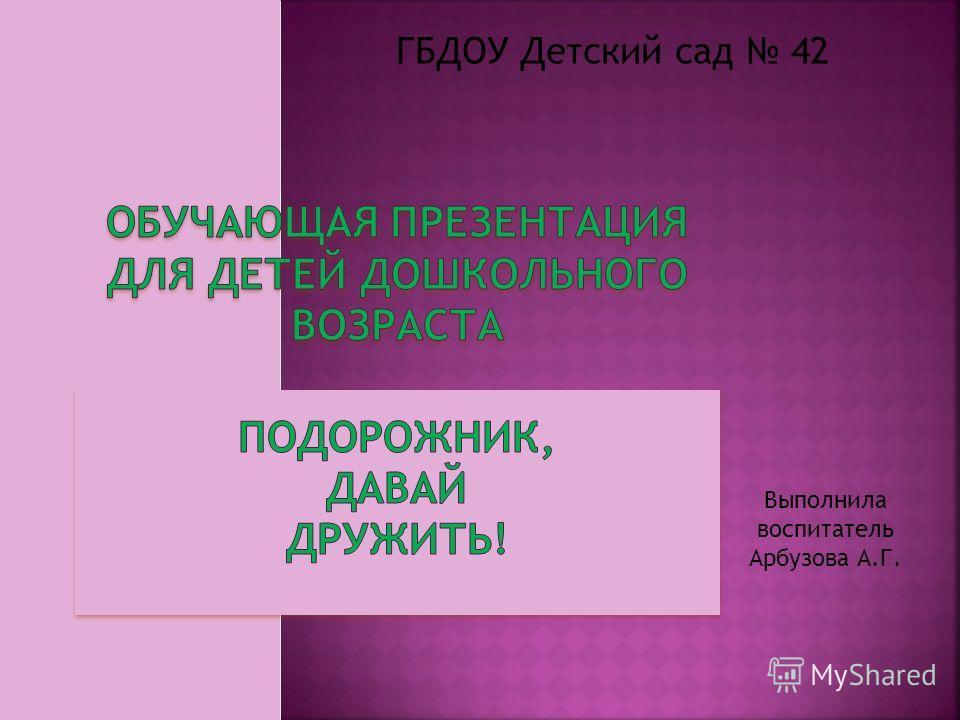 ГБДОУ Детский сад 42 Выполнила воспитатель Арбузова А.Г.