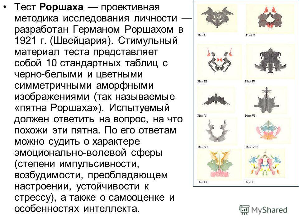 Тест Роршаха проективная методика исследования личности разработан Германом Роршахом в 1921 г. (Швейцария). Стимульный материал теста представляет собой 10 стандартных таблиц с черно-белыми и цветными симметричными аморфными изображениями (так называ