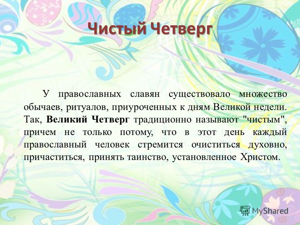 Чистый Четверг У православных славян существовало множество обычаев, ритуалов, приуроченных к дням Великой недели. Так, Великий Четверг традиционно называют