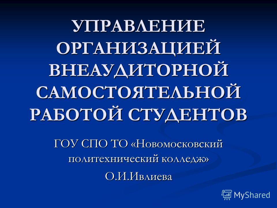 УПРАВЛЕНИЕ ОРГАНИЗАЦИЕЙ ВНЕАУДИТОРНОЙ САМОСТОЯТЕЛЬНОЙ РАБОТОЙ СТУДЕНТОВ ГОУ СПО ТО «Новомосковский политехнический колледж» О.И.Ивлиева