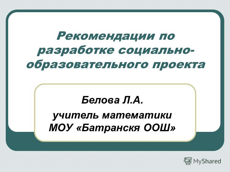 Рекомендации по разработке социально- образовательного проекта Белова Л.А. учитель математики МОУ «Батранскя ООШ»