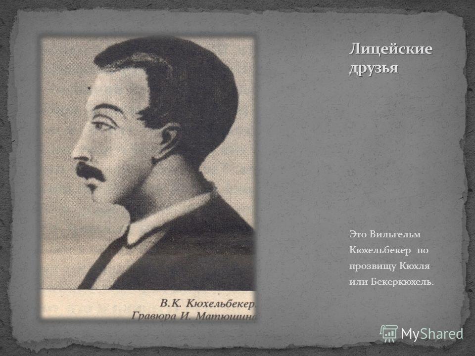 Это Вильгельм Кюхельбекер по прозвищу Кюхля или Бекеркюхель.