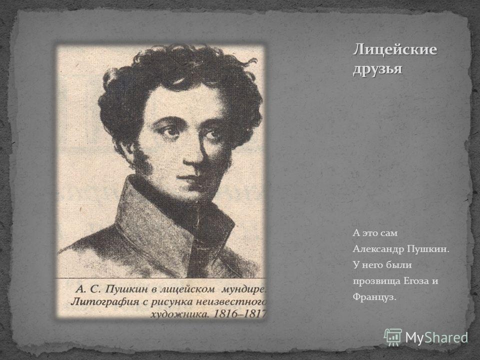 А это сам Александр Пушкин. У него были прозвища Егоза и Француз.